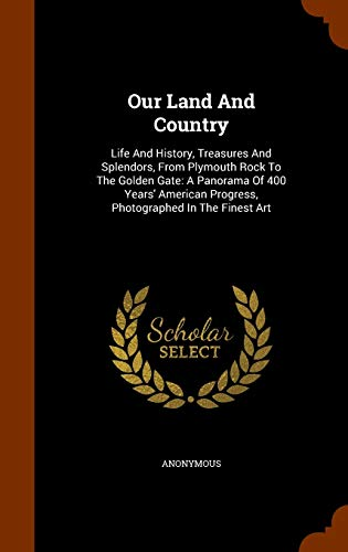 9781345274981: Our Land And Country: Life And History, Treasures And Splendors, From Plymouth Rock To The Golden Gate: A Panorama Of 400 Years' American Progress, Photographed In The Finest Art