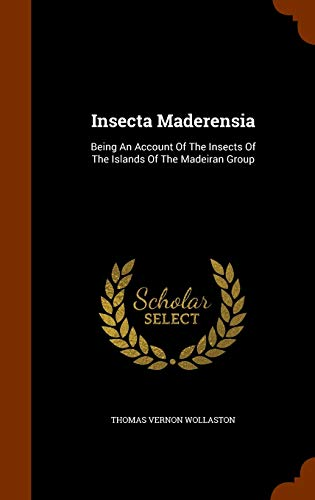 Insecta Maderensia: Being an Account of the: Thomas Vernon Wollaston