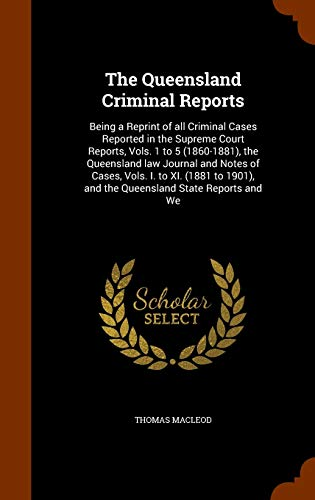 The Queensland Criminal Reports: Being a Reprint: Thomas MacLeod