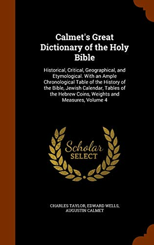 9781345311914: Calmet's Great Dictionary of the Holy Bible: Historical, Critical, Geographical, and Etymological. With an Ample Chronological Table of the History of ... Hebrew Coins, Weights and Measures, Volume 4