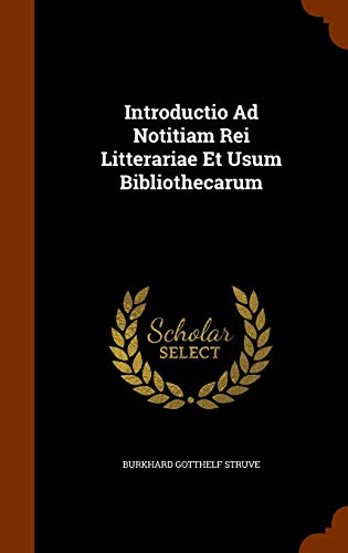 Introductio Ad Notitiam Rei Litterariae Et Usum: Struve, Burkhard Gotthelf