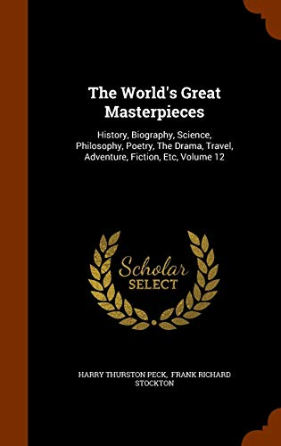 9781345359442: The World's Great Masterpieces: History, Biography, Science, Philosophy, Poetry, The Drama, Travel, Adventure, Fiction, Etc, Volume 12