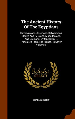 9781345368994: The Ancient History Of The Egyptians: Carthaginians, Assyrians, Babylonians, Medes And Persians, Macedonians, And Grecians. By Mr. Rollin, ... Translated From The French. In Seven Volumes.