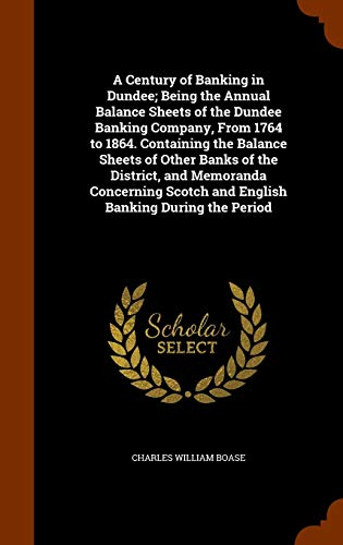 9781345374490: A Century of Banking in Dundee; Being the Annual Balance Sheets of the Dundee Banking Company, From 1764 to 1864. Containing the Balance Sheets of ... Scotch and English Banking During the Period