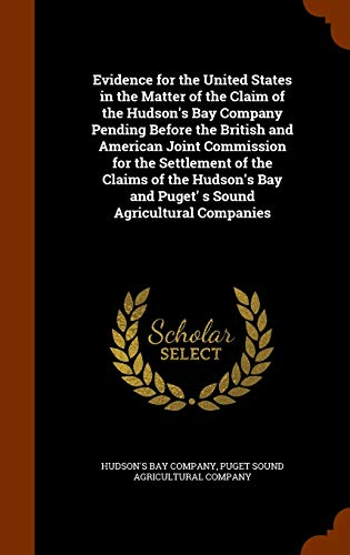 9781345490114: Evidence for the United States in the Matter of the Claim of the Hudson's Bay Company Pending Before the British and American Joint Commission for the ... Bay and Puget' s Sound Agricultural Companies