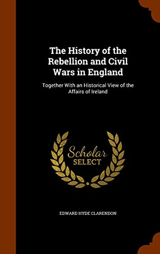 9781345537987: The History of the Rebellion and Civil Wars in England: Together With an Historical View of the Affairs of Ireland