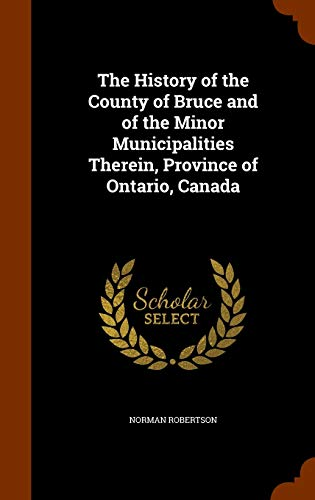 9781345558043: The History of the County of Bruce and of the Minor Municipalities Therein, Province of Ontario, Canada