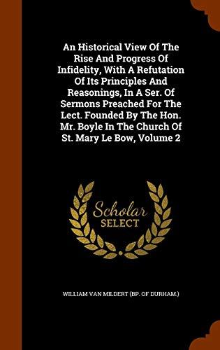 9781345575118: An Historical View Of The Rise And Progress Of Infidelity, With A Refutation Of Its Principles And Reasonings, In A Ser. Of Sermons Preached For The ... In The Church Of St. Mary Le Bow, Volume 2