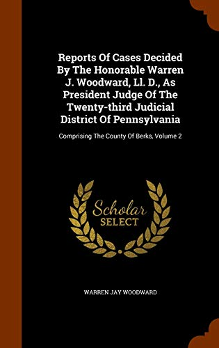 9781345601374: Reports Of Cases Decided By The Honorable Warren J. Woodward, Ll. D., As President Judge Of The Twenty-third Judicial District Of Pennsylvania: Comprising The County Of Berks, Volume 2