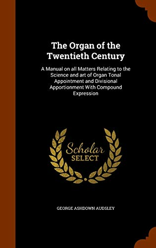 9781345610987: The Organ of the Twentieth Century: A Manual on all Matters Relating to the Science and art of Organ Tonal Appointment and Divisional Apportionment With Compound Expression