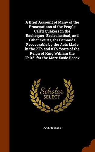 A Brief Account of Many of the Prosecutions of the People Call d Quakers in the Exchequer, Ecclesiastical, and Other Courts, for Demands Recoverable by the Acts Made in the 7th and 8th Years of the Reign of King William the Third, for the More Easie Recov - Joseph Besse