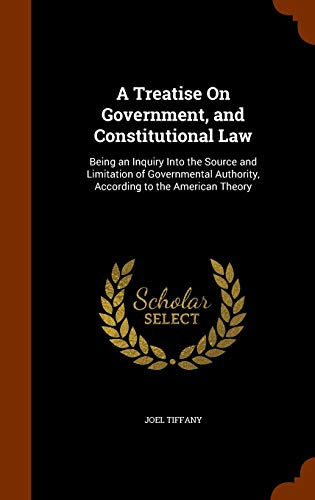 9781345798166: A Treatise On Government, and Constitutional Law: Being an Inquiry Into the Source and Limitation of Governmental Authority, According to the American Theory