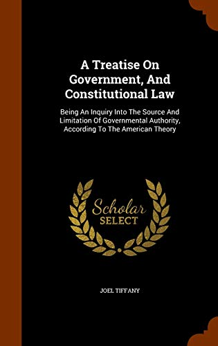 9781345808247: A Treatise On Government, And Constitutional Law: Being An Inquiry Into The Source And Limitation Of Governmental Authority, According To The American Theory