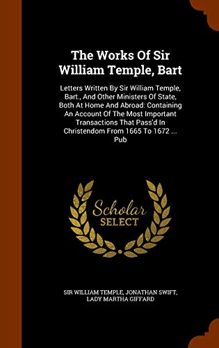 9781345830293: The Works Of Sir William Temple, Bart: Letters Written By Sir William Temple, Bart., And Other Ministers Of State, Both At Home And Abroad: Containing ... In Christendom From 1665 To 1672 ... Pub
