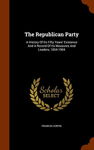 9781345888881: The Republican Party: A History Of Its Fifty Years' Existence And A Record Of Its Measures And Leaders, 1854-1904