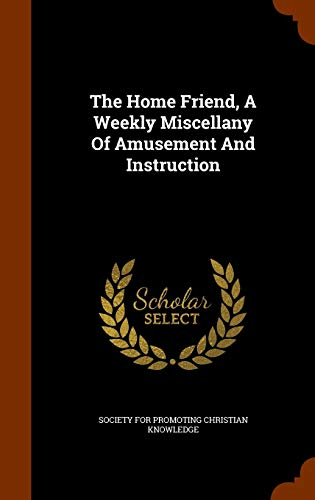 The Home Friend, a Weekly Miscellany of: Society for Promoting