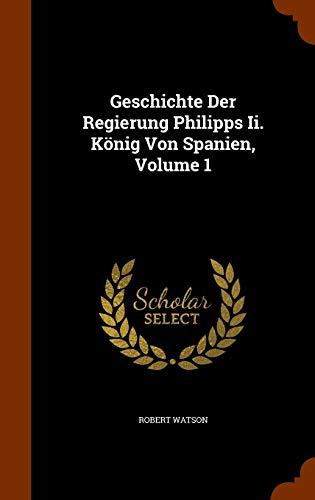9781346095950: Geschichte Der Regierung Philipps Ii. König Von Spanien, Volume 1
