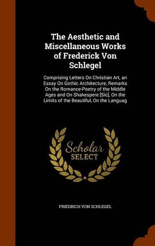 9781346107578: The Aesthetic and Miscellaneous Works of Frederick Von Schlegel: Comprising Letters On Christian Art, an Essay On Gothic Architecture, Remarks On the ... the Limits of the Beautiful, On the Languag