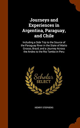9781346235752: Journeys and Experiences in Argentina, Paraguay, and Chile: Including a Side Trip to the Source of the Paraguay River in the State of Matto Grosso, ... Across the Andes to the Rio Tambo in Peru