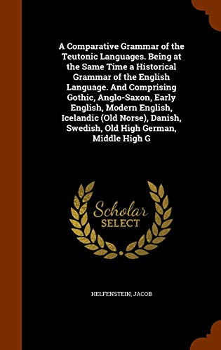 9781346322100: A Comparative Grammar of the Teutonic Languages. Being at the Same Time a Historical Grammar of the English Language. And Comprising Gothic, ... Swedish, Old High German, Middle High G