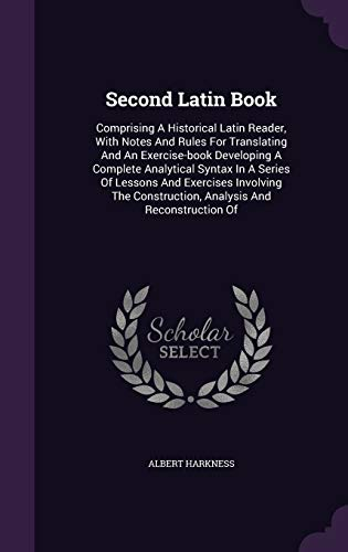 9781346391526: Second Latin Book: Comprising A Historical Latin Reader, With Notes And Rules For Translating And An Exercise-book Developing A Complete Analytical ... Construction, Analysis And Reconstruction Of