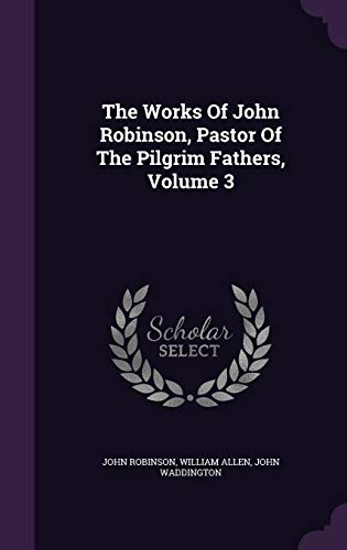 9781346396330: The Works Of John Robinson, Pastor Of The Pilgrim Fathers, Volume 3