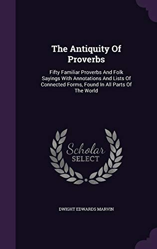 9781346456584: The Antiquity Of Proverbs: Fifty Familiar Proverbs And Folk Sayings With Annotations And Lists Of Connected Forms, Found In All Parts Of The World