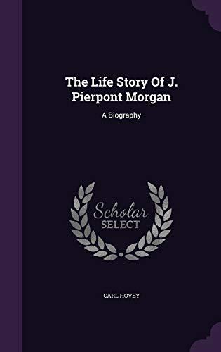 9781346478777: The Life Story Of J. Pierpont Morgan: A Biography