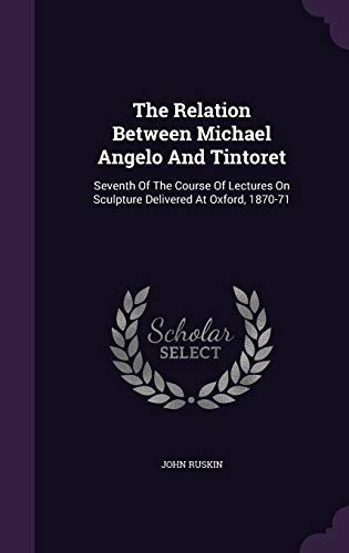 9781346494524: The Relation Between Michael Angelo And Tintoret: Seventh Of The Course Of Lectures On Sculpture Delivered At Oxford, 1870-71