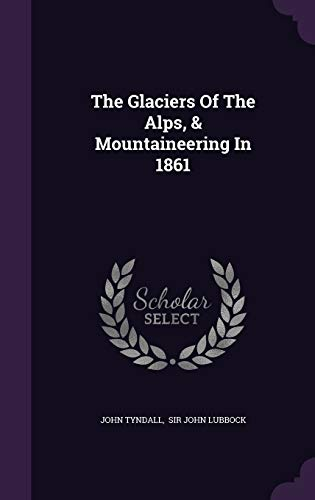9781346515649: The Glaciers Of The Alps, & Mountaineering In 1861