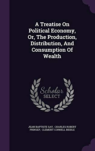 9781346525495: A Treatise on Political Economy, Or, the Production, Distribution, and Consumption of Wealth