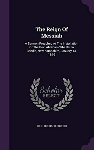 9781346540696: The Reign Of Messiah: A Sermon Preached At The Installation Of The Rev. Abraham Wheeler In Candia, New-hampshire, January 13, 1819