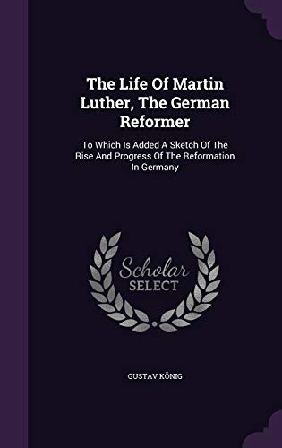 The Life Of Martin Luther, The German: K?nig, Gustav
