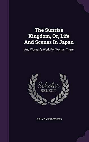 9781346579313: The Sunrise Kingdom, Or, Life And Scenes In Japan: And Woman's Work For Woman There