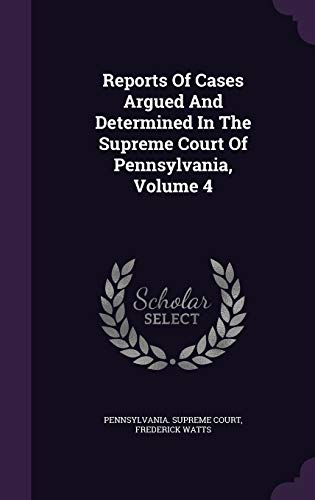 Reports of Cases Argued and Determined in the Supreme Court of Pennsylvania, Volume 4 (Hardback) - Pennsylvania Supreme Court, Frederick Watts