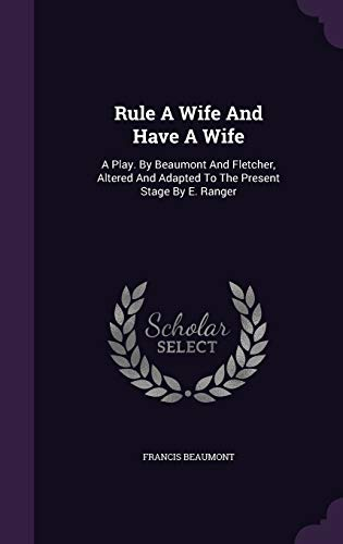 9781346638508: Rule A Wife And Have A Wife: A Play. By Beaumont And Fletcher, Altered And Adapted To The Present Stage By E. Ranger
