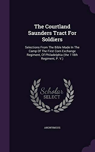 9781346645575: The Courtland Saunders Tract For Soldiers: Selections From The Bible Made In The Camp Of The First Corn Exchange Regiment, Of Philadelphia (the 118th Regiment, P. V.)