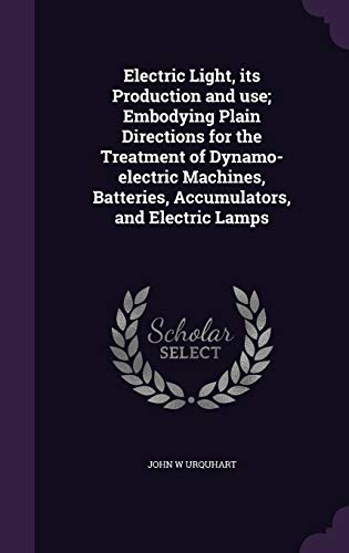 9781346668123: Electric Light, its Production and use; Embodying Plain Directions for the Treatment of Dynamo-electric Machines, Batteries, Accumulators, and Electric Lamps