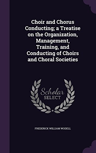 9781346744834: Choir and Chorus Conducting; a Treatise on the Organization, Management, Training, and Conducting of Choirs and Choral Societies