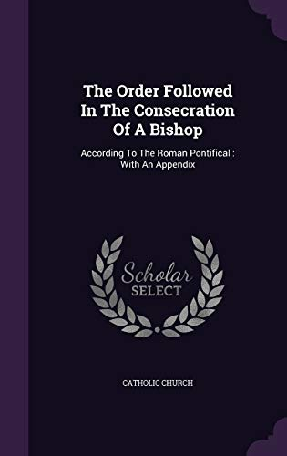 9781346941462: The Order Followed In The Consecration Of A Bishop: According To The Roman Pontifical : With An Appendix