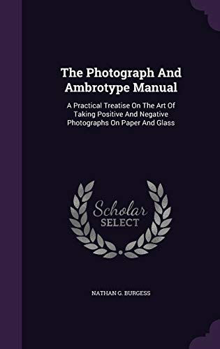 9781347015285: The Photograph And Ambrotype Manual: A Practical Treatise On The Art Of Taking Positive And Negative Photographs On Paper And Glass