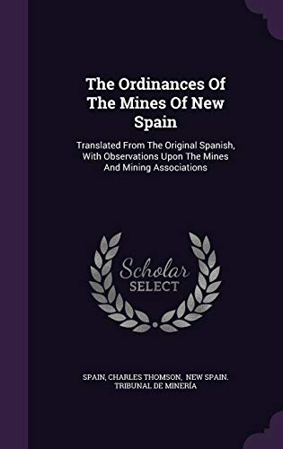 9781347016091: The Ordinances Of The Mines Of New Spain: Translated From The Original Spanish, With Observations Upon The Mines And Mining Associations