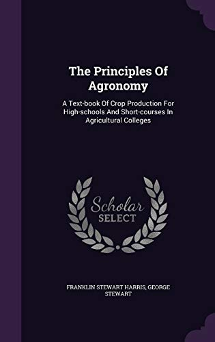 9781347025031: The Principles Of Agronomy: A Text-book Of Crop Production For High-schools And Short-courses In Agricultural Colleges
