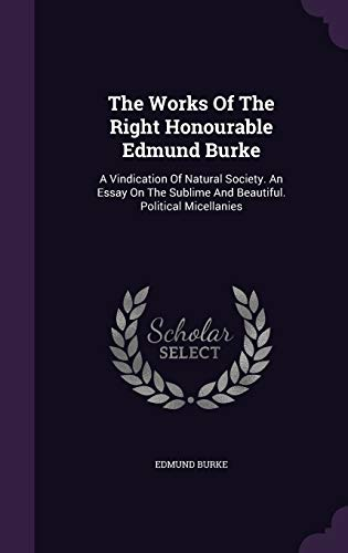 9781347047514: The Works Of The Right Honourable Edmund Burke: A Vindication Of Natural Society. An Essay On The Sublime And Beautiful. Political Micellanies