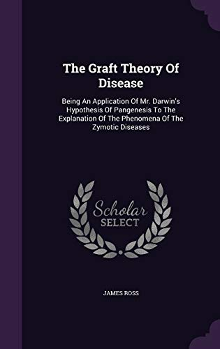 9781347056776: The Graft Theory Of Disease: Being An Application Of Mr. Darwin's Hypothesis Of Pangenesis To The Explanation Of The Phenomena Of The Zymotic Diseases