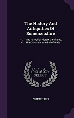 The History and Antiquities of Somersetshire: PT.: William Phelps