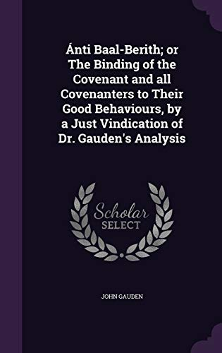 9781347144459: Ánti Baal-Berith; or The Binding of the Covenant and all Covenanters to Their Good Behaviours, by a Just Vindication of Dr. Gauden's Analysis