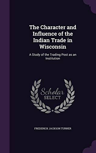 9781347146354: The Character and Influence of the Indian Trade in Wisconsin: A Study of the Trading Post as an Institution