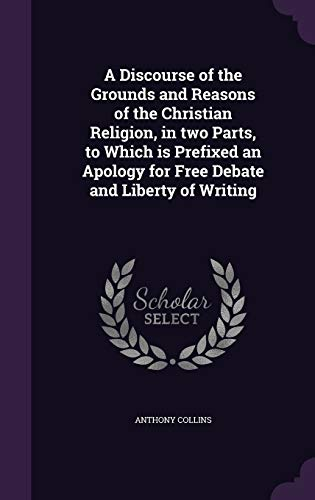 9781347183281: A Discourse of the Grounds and Reasons of the Christian Religion, in two Parts, to Which is Prefixed an Apology for Free Debate and Liberty of Writing