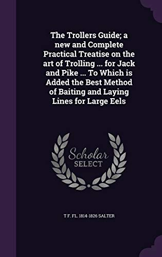 9781347194447: The Trollers Guide; a new and Complete Practical Treatise on the art of Trolling ... for Jack and Pike ... To Which is Added the Best Method of Baiting and Laying Lines for Large Eels
